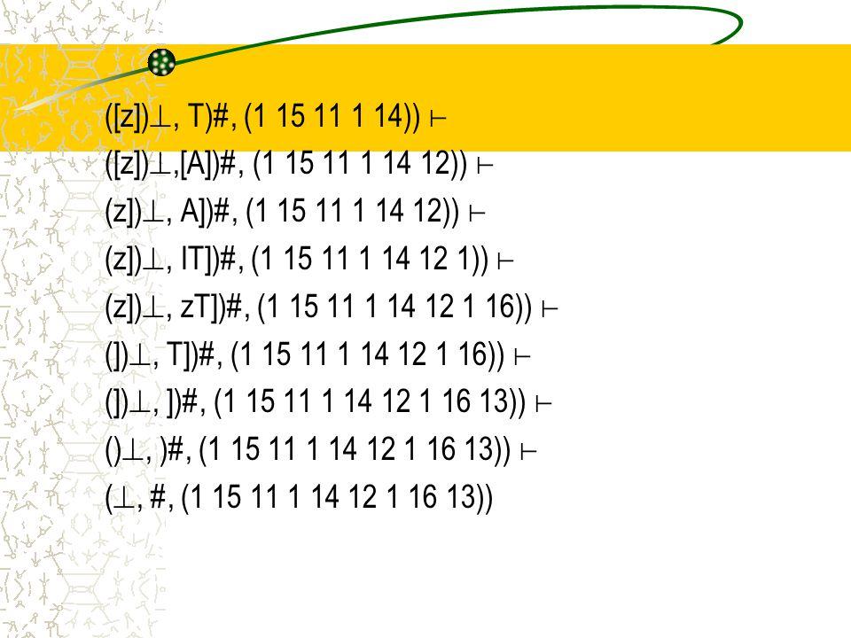 ([z]), T)#, (1 15 11 1 14)) ⊢ ([z]),[A])#, (1 15 11 1 14 12)) ⊢ (z]), A])#, (1 15 11 1 14 12)) ⊢ (z]), IT])#, (1 15 11 1 14 12 1)) ⊢ (z]), zT])#, (1 15 11 1 14 12 1 16)) ⊢ (]), T])#, (1 15 11 1 14 12 1 16)) ⊢ (]), ])#, (1 15 11 1 14 12 1 16 13)) ⊢ (), )#, (1 15 11 1 14 12 1 16 13)) ⊢ (, #, (1 15 11 1 14 12 1 16 13))
